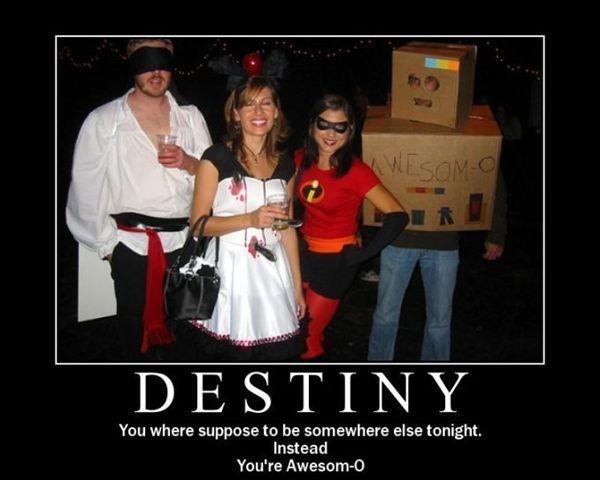 Destiny - You where suppose to be somewhere else tonight. Instead you're awesom-o.