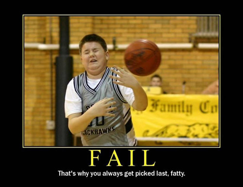 Fail - That's why you always get picked last fatty